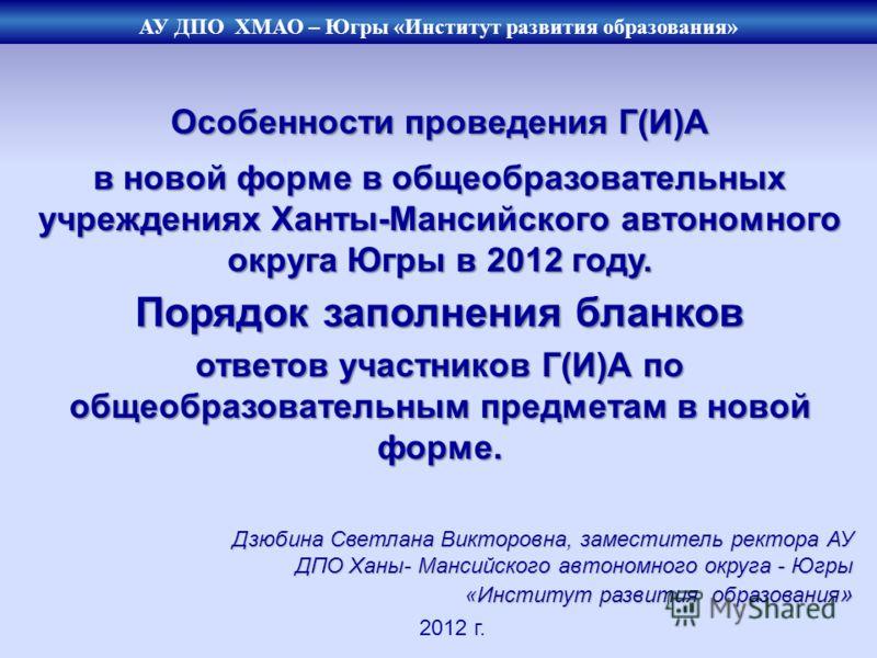 Особенности проведения Г(И)А в новой форме в общеобразовательных учреждениях Ханты-Мансийского автономного округа Югры в 2012 году. Порядок заполнения бланков ответов участников Г(И)А по общеобразовательным предметам в новой форме. 2012 г. Дзюбина Св