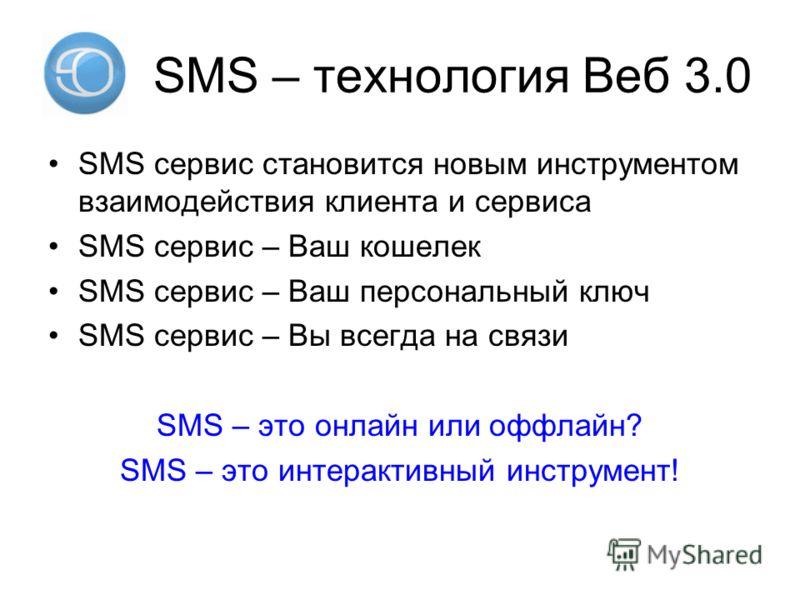 SMS – технология Веб 3.0 SMS сервис становится новым инструментом взаимодействия клиента и сервиса SMS сервис – Ваш кошелек SMS сервис – Ваш персональный ключ SMS сервис – Вы всегда на связи SMS – это онлайн или оффлайн? SMS – это интерактивный инстр