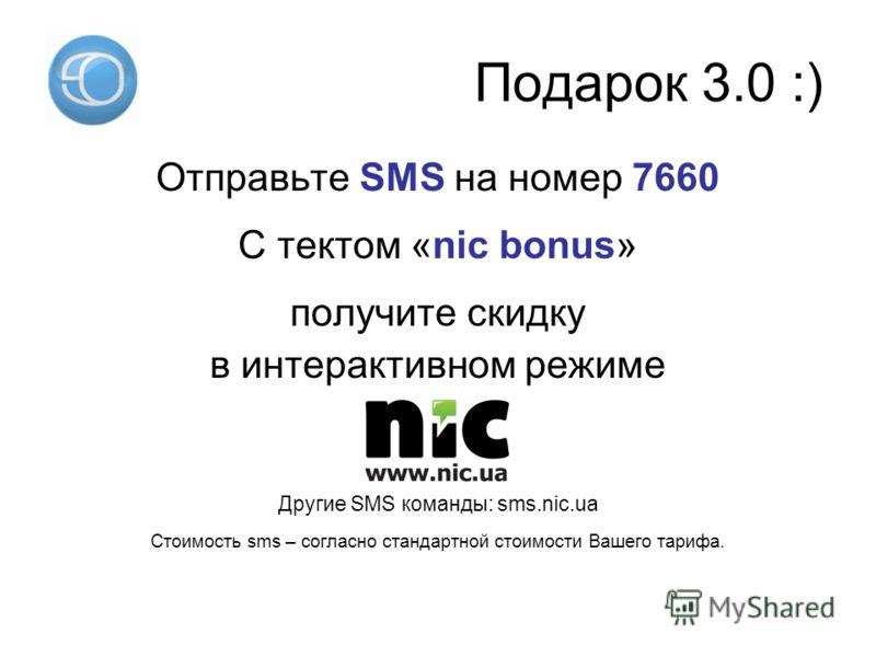 Подарок 3.0 :) Отправьте SMS на номер 7660 С тектом «nic bonus» получите скидку в интерактивном режиме Другие SMS команды: sms.nic.ua Стоимость sms – согласно стандартной стоимости Вашего тарифа.