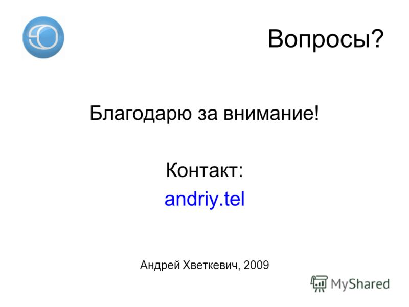 Вопросы? Благодарю за внимание! Контакт: andriy.tel Андрей Хветкевич, 2009