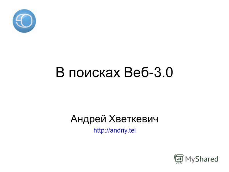 В поисках Веб-3.0 Андрей Хветкевич http://andriy.tel