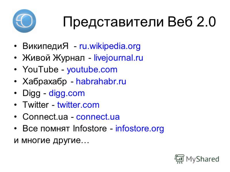 Представители Веб 2.0 ВикипедиЯ - ru.wikipedia.org Живой Журнал - livejournal.ru YouTube - youtube.com Хабрахабр - habrahabr.ru Digg - digg.com Twitter - twitter.com Connect.ua - connect.ua Все помнят Infostore - infostore.org и многие другие…