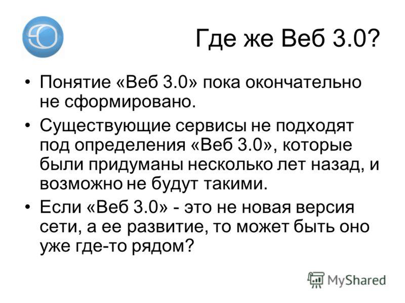 Где же Веб 3.0? Понятие «Веб 3.0» пока окончательно не сформировано. Существующие сервисы не подходят под определения «Веб 3.0», которые были придуманы несколько лет назад, и возможно не будут такими. Если «Веб 3.0» - это не новая версия сети, а ее р