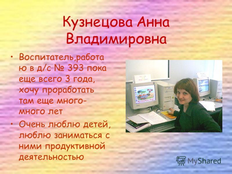 Кузнецова Анна Владимировна Воспитатель,работа ю в д/с 393 пока еще всего 3 года, хочу проработать там еще много- много лет Очень люблю детей, люблю заниматься с ними продуктивной деятельностью