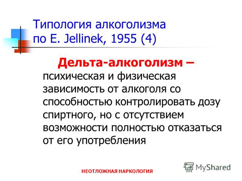 НЕОТЛОЖНАЯ НАРКОЛОГИЯ Типология алкоголизма по E. Jellinek, 1955 (4) Дельта-алкоголизм – психическая и физическая зависимость от алкоголя со способностью контролировать дозу спиртного, но с отсутствием возможности полностью отказаться от его употребл