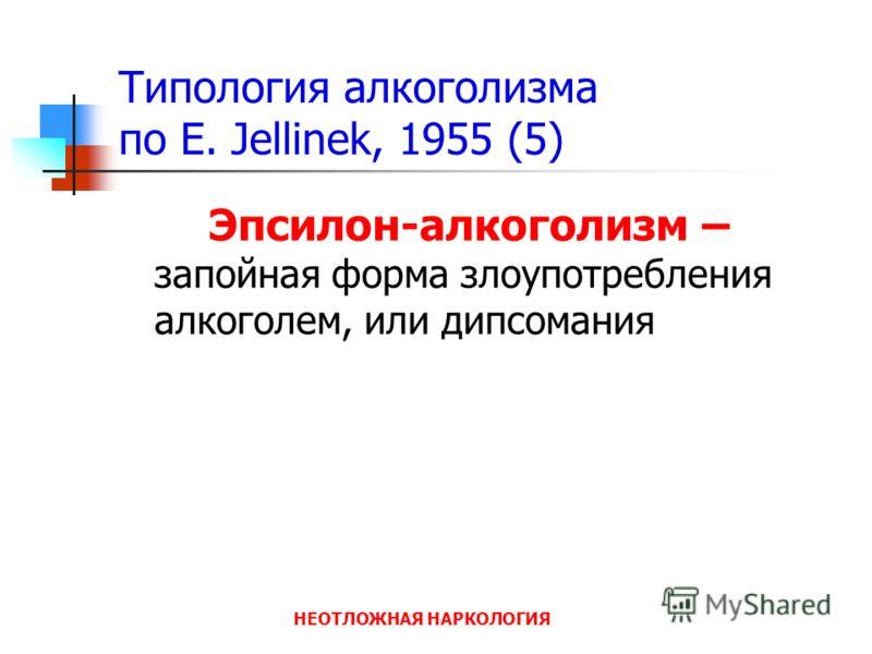 НЕОТЛОЖНАЯ НАРКОЛОГИЯ Типология алкоголизма по E. Jellinek, 1955 (5) Эпсилон-алкоголизм – запойная форма злоупотребления алкоголем, или дипсомания