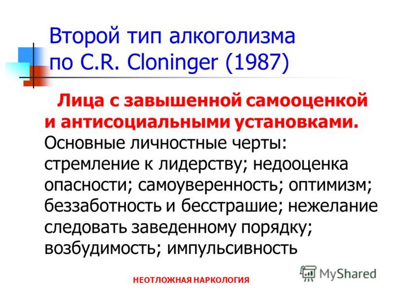 НЕОТЛОЖНАЯ НАРКОЛОГИЯ Второй тип алкоголизма по C.R. Cloninger (1987) Лица с завышенной самооценкой и антисоциальными установками. Основные личностные черты: стремление к лидерству; недооценка опасности; самоуверенность; оптимизм; беззаботность и бес