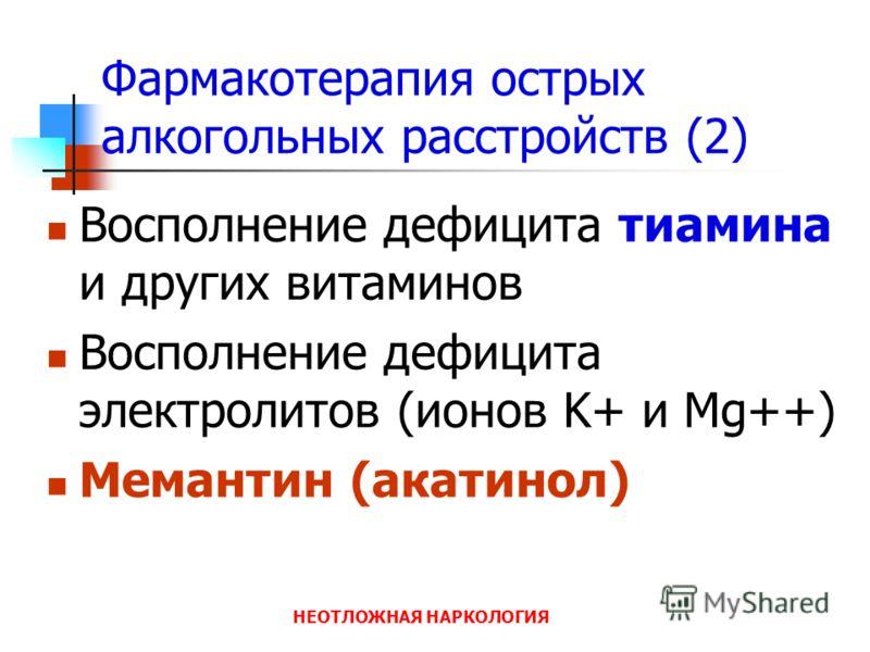 НЕОТЛОЖНАЯ НАРКОЛОГИЯ Фармакотерапия острых алкогольных расстройств (2) Восполнение дефицита тиамина и других витаминов Восполнение дефицита электролитов (ионов K+ и Mg++) Мемантин (акатинол)