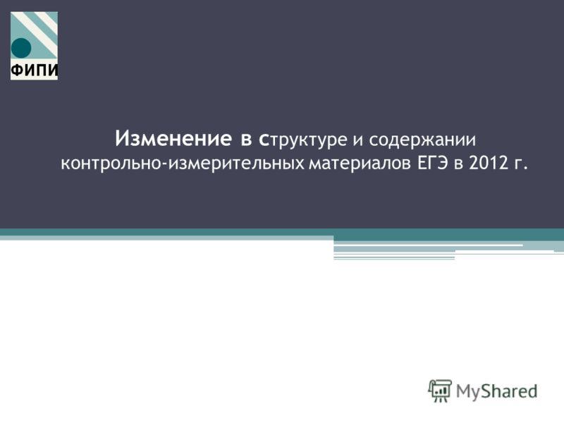Изменение в с труктуре и содержании контрольно-измерительных материалов ЕГЭ в 2012 г.
