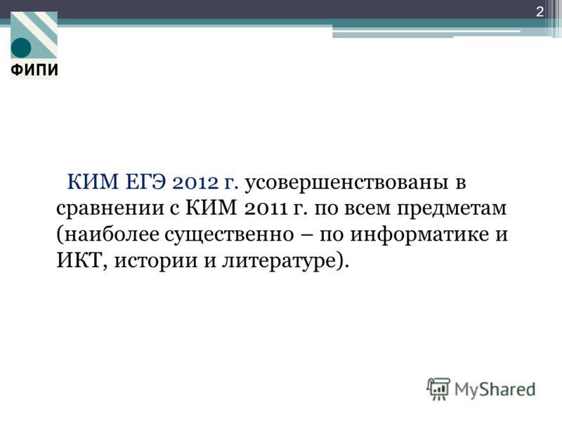 КИМ ЕГЭ 2012 г. усовершенствованы в сравнении с КИМ 2011 г. по всем предметам (наиболее существенно – по информатике и ИКТ, истории и литературе). 2