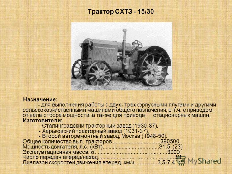 Трактор СХТЗ - 15/30 Назначение: - для выполнения работы с двух- трехкорпусными плугами и другими сельскохозяйственными машинами общего назначения, в т.ч. с приводом от вала отбора мощности, а также для привода стационарных машин. Изготовители: - Ста