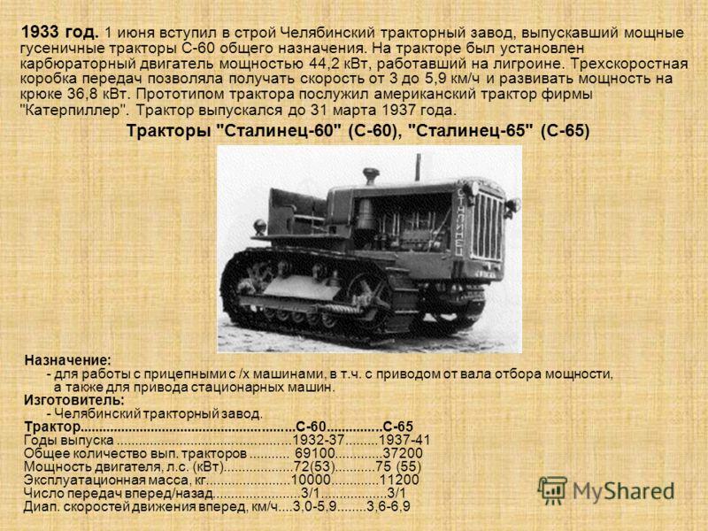 1933 год. 1 июня вступил в строй Челябинский тракторный завод, выпускавший мощные гусеничные тракторы С-60 общего назначения. На тракторе был установлен карбюраторный двигатель мощностью 44,2 кВт, работавший на лигроине. Трехскоростная коробка переда