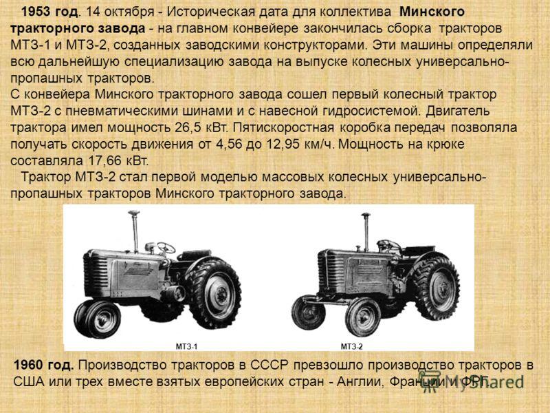 МТЗ-1МТЗ-2 1953 год. 14 октября - Историческая дата для коллектива Минского тракторного завода - на главном конвейере закончилась сборка тракторов МТЗ-1 и МТЗ-2, созданных заводскими конструкторами. Эти машины определяли всю дальнейшую специализацию
