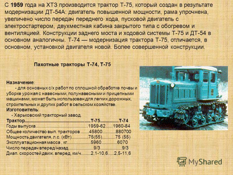 Пахотные тракторы Т-74, Т-75 Назначение: - для основных с/х работ по сплошной обработке почвы и уборке урожая с навесными, полунавесными и прицепными машинами, может быть использован для легких дорожных, строительных и других работ в сельском хозяйст