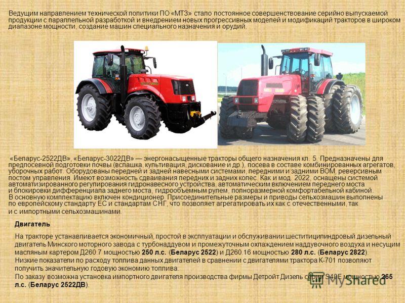 Ведущим направлением технической политики ПО «МТЗ» стало постоянное совершенствование серийно выпускаемой продукции с параллельной разработкой и внедрением новых прогрессивных моделей и модификаций тракторов в широком диапазоне мощности, создание маш