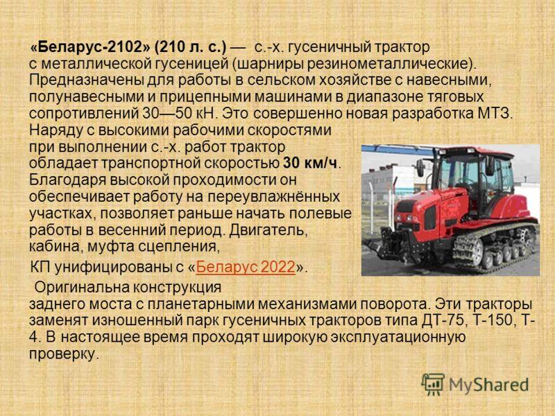 « Беларус-2102» (210 л. с.) с.-х. гусеничный трактор с металлической гусеницей (шарниры резинометаллические). Предназначены для работы в сельском хозяйстве с навесными, полунавесными и прицепными машинами в диапазоне тяговых сопротивлений 3050 кН. Эт