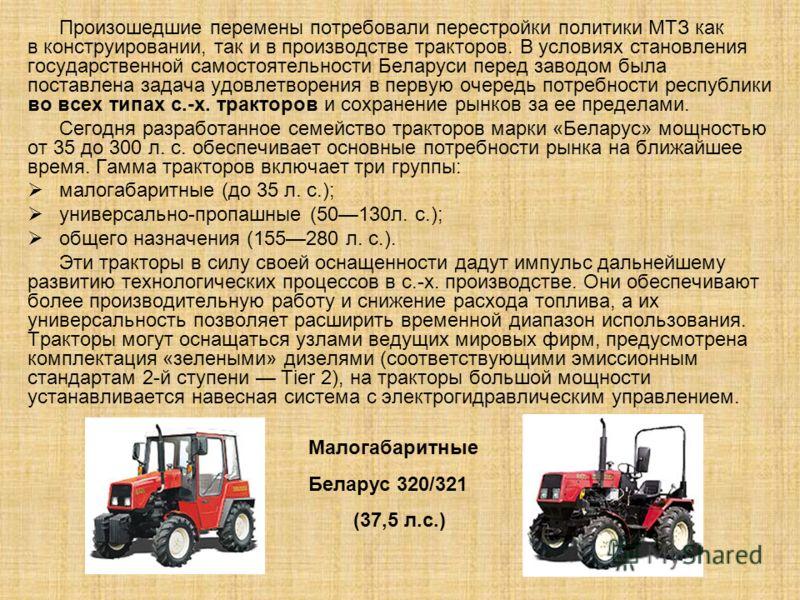 Произошедшие перемены потребовали перестройки политики МТЗ как в конструировании, так и в производстве тракторов. В условиях становления государственной самостоятельности Беларуси перед заводом была поставлена задача удовлетворения в первую очередь п
