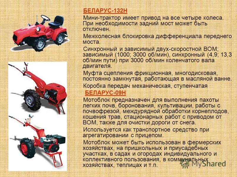 БЕЛАРУС-132H Мини-трактор имеет привод на все четыре колеса. При необходимости задний мост может быть отключен. Межколесная блокировка дифференциала переднего моста. Синхронный и зависимый двух-скоростной ВОМ; зависимый (1000; 3000 об/мин), синхронны