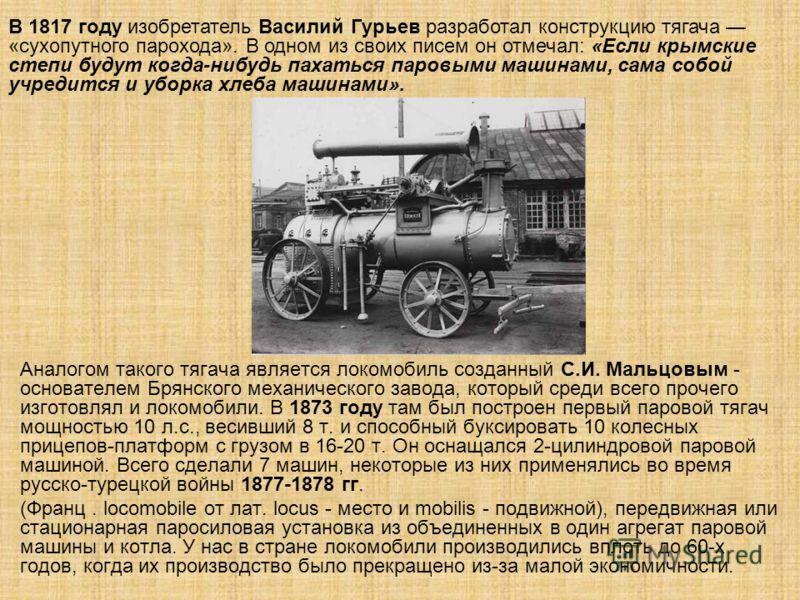 Аналогом такого тягача является локомобиль созданный С.И. Мальцовым - основателем Брянского механического завода, который среди всего прочего изготовлял и локомобили. В 1873 году там был построен первый паровой тягач мощностью 10 л.с., весивший 8 т.