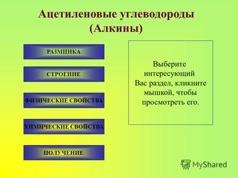 Ацетиленовые углеводороды (Алкины) РАЗМИНКА Выберите интересующий Вас раздел, кликните мышкой, чтобы просмотреть его. СТРОЕНИЕ ФИЗИЧЕСКИЕ СВОЙСТВА ХИМИЧЕСКИЕ СВОЙСТВА ПОЛУЧЕНИЕ