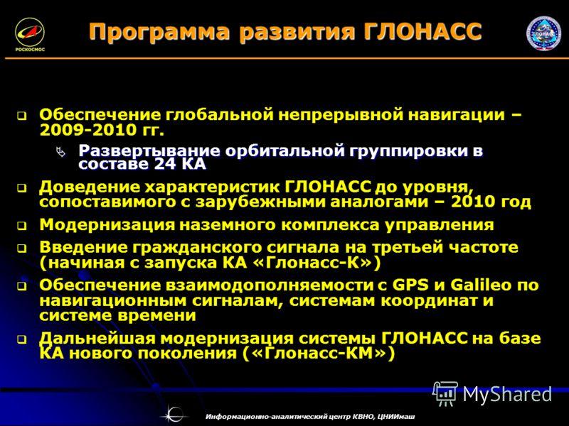 Информационно-аналитический центр КВНО, ЦНИИмаш Программа развития ГЛОНАСС Обеспечение глобальной непрерывной навигации – 2009-2010 гг. Развертывание орбитальной группировки в составе 24 КА Развертывание орбитальной группировки в составе 24 КА Доведе