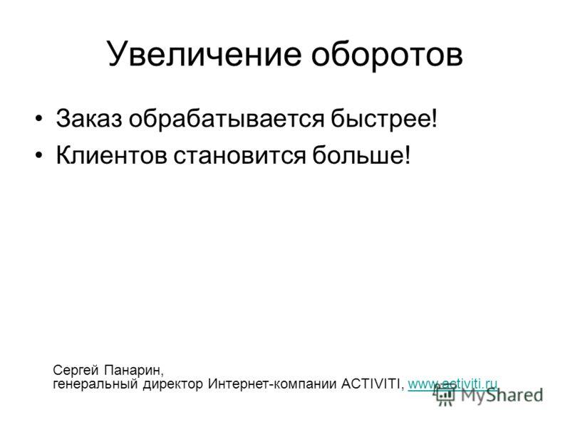 Увеличение оборотов Заказ обрабатывается быстрее! Клиентов становится больше! Сергей Панарин, генеральный директор Интернет-компании ACTIVITI, www.activiti.ruwww.activiti.ru