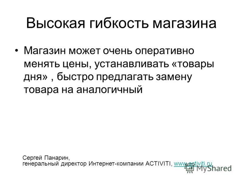 Высокая гибкость магазина Магазин может очень оперативно менять цены, устанавливать «товары дня», быстро предлагать замену товара на аналогичный Сергей Панарин, генеральный директор Интернет-компании ACTIVITI, www.activiti.ruwww.activiti.ru