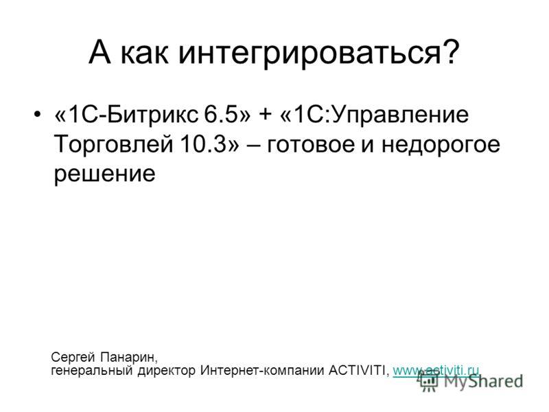 А как интегрироваться? «1С-Битрикс 6.5» + «1С:Управление Торговлей 10.3» – готовое и недорогое решение Сергей Панарин, генеральный директор Интернет-компании ACTIVITI, www.activiti.ruwww.activiti.ru