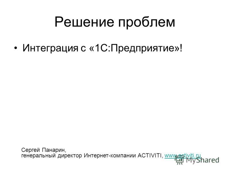 Решение проблем Интеграция с «1С:Предприятие»! Сергей Панарин, генеральный директор Интернет-компании ACTIVITI, www.activiti.ruwww.activiti.ru