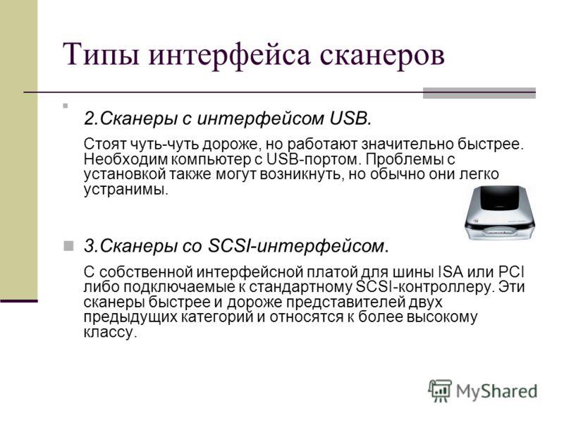 Типы интерфейса сканеров 2.Сканеры с интерфейсом USB. Стоят чуть-чуть дороже, но работают значительно быстрее. Необходим компьютер с USB-портом. Проблемы с установкой также могут возникнуть, но обычно они легко устранимы. 3.Сканеры со SCSI-интерфейсо