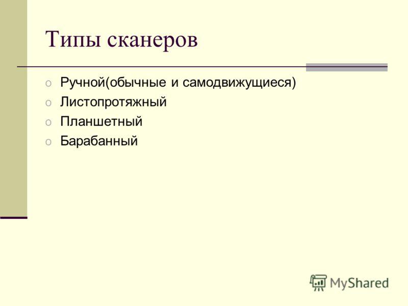 Типы сканеров o Ручной(обычные и самодвижущиеся) o Листопротяжный o Планшетный o Барабанный