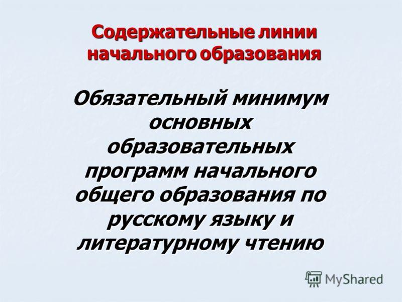 Содержательные линии начального образования Обязательный минимум основных образовательных программ начального общего образования по русскому языку и литературному чтению