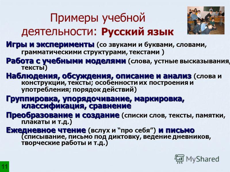 Примеры учебной деятельности: Русский язык 11 Игры и эксперименты (со звуками и буквами, словами, грамматическими структурами, текстами ) Работа с учебными моделями (слова, устные высказывания, тексты) Наблюдения, обсуждения, описание и анализ (слова