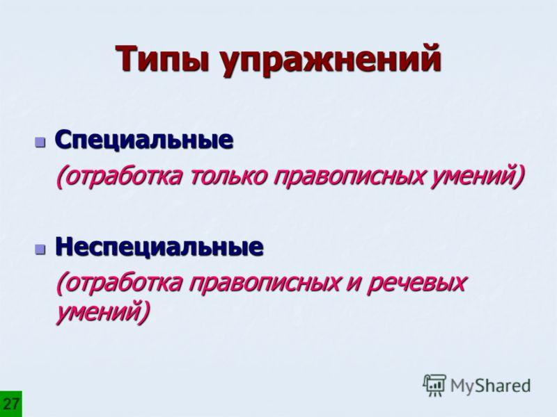 Типы упражнений Специальные Специальные (отработка только правописных умений) Неспециальные Неспециальные (отработка правописных и речевых умений) 27