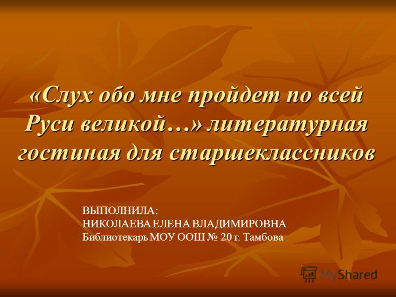 «Слух обо мне пройдет по всей Руси великой…» литературная гостиная для старшеклассников ВЫПОЛНИЛА: НИКОЛАЕВА ЕЛЕНА ВЛАДИМИРОВНА Библиотекарь МОУ ООШ 20 г. Тамбова