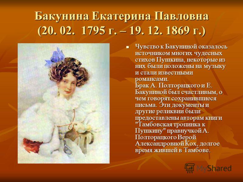 Бакунина Екатерина Павловна (20. 02. 1795 г. – 19. 12. 1869 г.) Чувство к Бакуниной оказалось источником многих чудесных стихов Пушкина, некоторые из них были положены на музыку и стали известными романсами. Брак А. Полторацкого и Е. Бакуниной был сч
