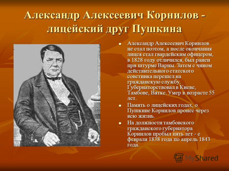 Александр Алексеевич Корнилов - лицейский друг Пушкина Александр Алексеевич Корнилов не стал поэтом, а после окончания лицея стал гвардейским офицером, в 1828 году отличился, был ранен при штурме Варны. Затем с чином действительного статского советни