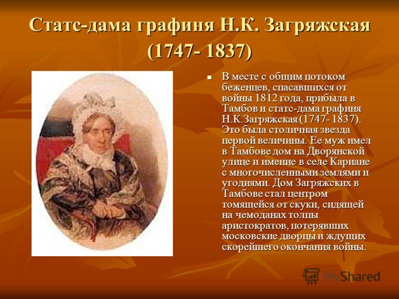 Статс-дама графиня Н.К. Загряжская (1747- 1837) В месте с общим потоком беженцев, спасавшихся от войны 1812 года, прибыла в Тамбов и статс-дама графиня Н.К.Загряжская (1747- 1837). Это была столичная звезда первой величины. Ее муж имел в Тамбове дом
