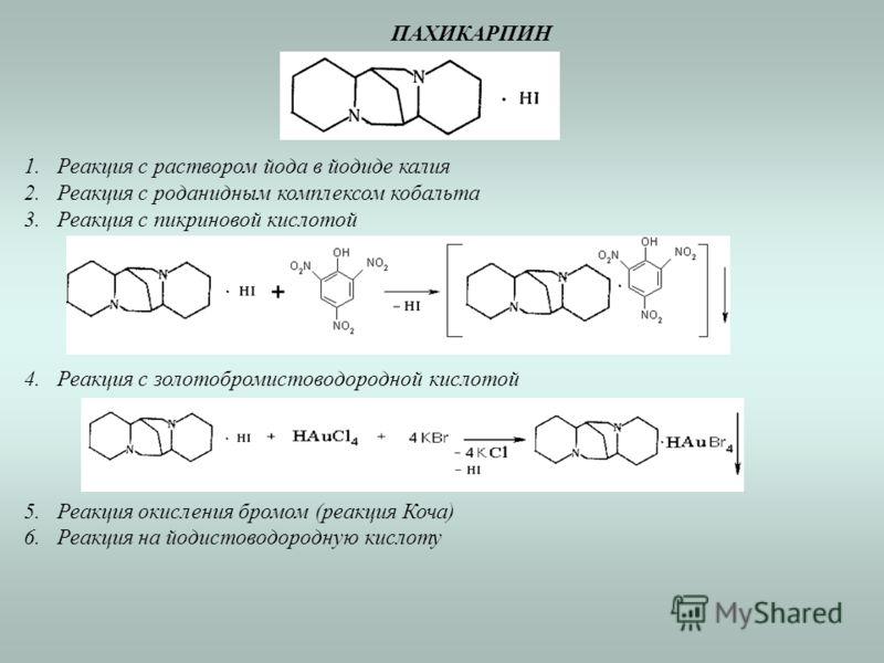 ПАХИКАРПИН 1.Реакция с раствором йода в йодиде калия 2.Реакция с роданидным комплексом кобальта 3.Реакция с пикриновой кислотой 4.Реакция с золотобромистоводородной кислотой 5.Реакция окисления бромом (реакция Коча) 6.Реакция на йодистоводородную кис