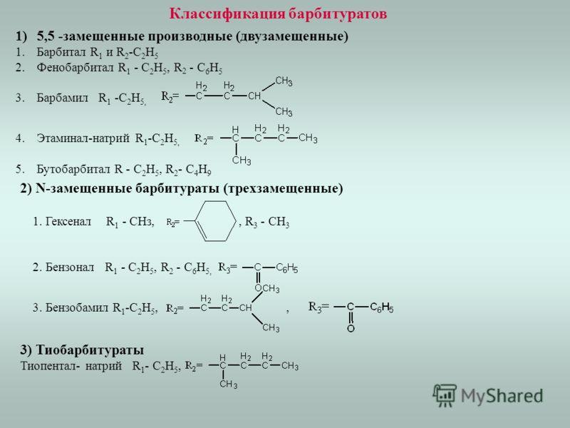 Классификация барбитуратов 1)5,5 -замещенные производные (двузамещенные) 1.Барбитал R 1 и R 2 -C 2 H 5 2.Фенобарбитал R 1 - С 2 Н 5, R 2 - С 6 Н 5 3.Барбамил R 1 -C 2 H 5, 4.Этаминал-натрий R 1 -C 2 H 5, 5.Бутобарбитал R - С 2 Н 5, R 2 - C 4 Н 9 2) N