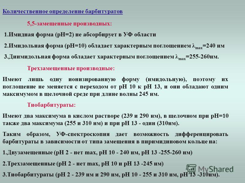 Количественное определение барбитуратов 5,5-замещенные производных: 1.Имидная форма (рН=2) не абсорбирует в УФ области 2.Имидольная форма (рН=10) обладает характерным поглощением λ max =240 нм 3.Диимидольная форма обладает характерным поглощением λ m