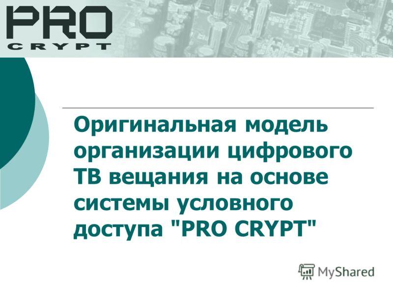 Оригинальная модель организации цифрового ТВ вещания на основе системы условного доступа PRO CRYPT