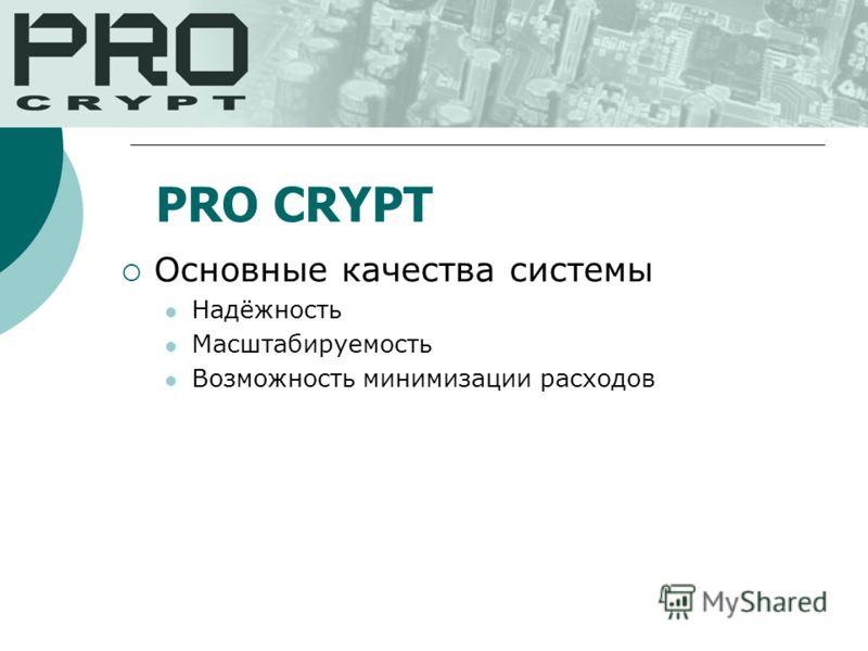 Основные качества системы Надёжность Масштабируемость Возможность минимизации расходов PRO CRYPT