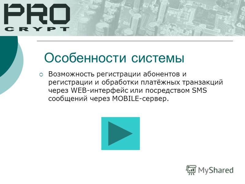 Возможность регистрации абонентов и регистрации и обработки платёжных транзакций через WEB-интерфейс или посредством SMS сообщений через MOBILE-сервер. Особенности системы