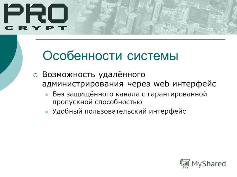 Возможность удалённого администрирования через web интерфейс Без защищённого канала с гарантированной пропускной способностью Удобный пользовательский интерфейс Особенности системы