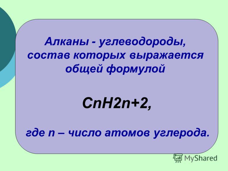 Алканы - углеводороды, состав которых выражается общей формулой CnH2n+2, где n – число атомов углерода.
