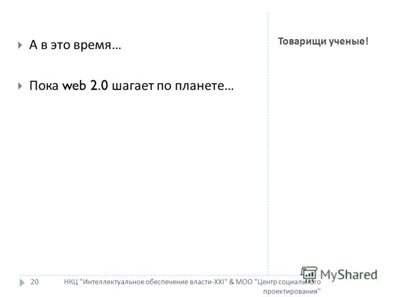 Товарищи ученые ! НКЦ Интеллектуальное обеспечение власти-XXI & МОО Центр социального проектирования 20 А в это время … Пока web 2.0 шагает по планете …