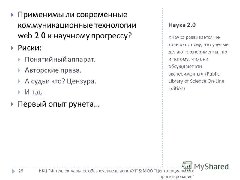 Наука 2.0 « Наука развивается не только потому, что ученые делают эксперименты, но и потому, что они обсуждают эти эксперименты » (Public Library of Science On-Line Edition) НКЦ
