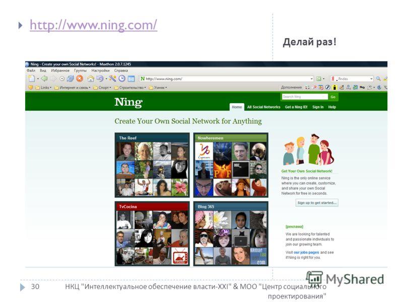 Делай раз ! НКЦ Интеллектуальное обеспечение власти-XXI & МОО Центр социального проектирования 30 http://www.ning.com/