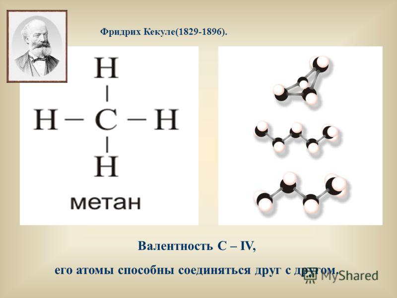 Фридрих Кекуле(1829-1896). Валентность С – IV, его атомы способны соединяться друг с другом.